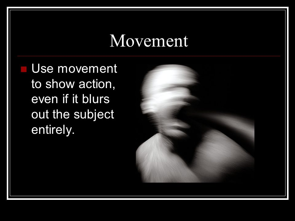 Movement Use movement to show action, even if it blurs out the subject entirely.