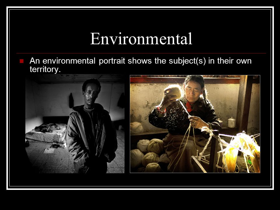 Environmental An environmental portrait shows the subject(s) in their own territory.