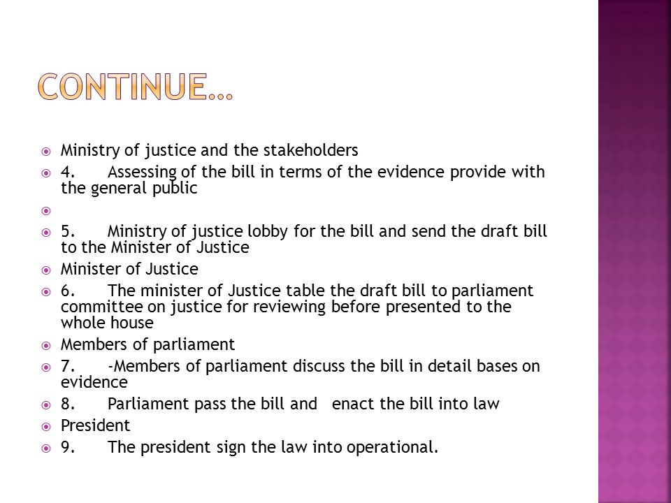  Ministry of justice and the stakeholders  4.Assessing of the bill in terms of the evidence provide with the general public   5.Ministry of justice lobby for the bill and send the draft bill to the Minister of Justice  Minister of Justice  6.The minister of Justice table the draft bill to parliament committee on justice for reviewing before presented to the whole house  Members of parliament  7.-Members of parliament discuss the bill in detail bases on evidence  8.Parliament pass the bill and enact the bill into law  President  9.The president sign the law into operational.
