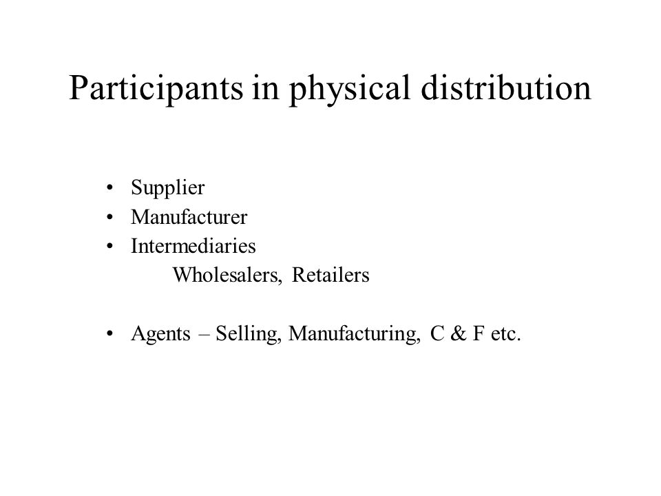 Participants in physical distribution Supplier Manufacturer Intermediaries Wholesalers, Retailers Agents – Selling, Manufacturing, C & F etc.