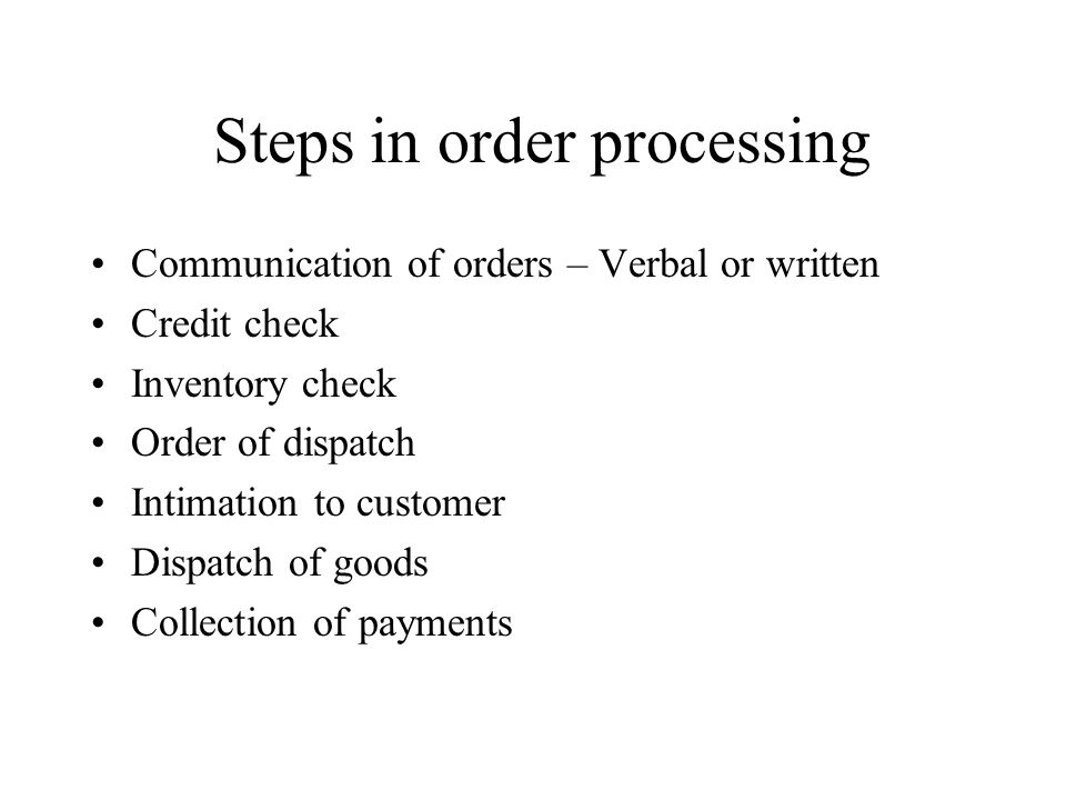 Steps in order processing Communication of orders – Verbal or written Credit check Inventory check Order of dispatch Intimation to customer Dispatch of goods Collection of payments