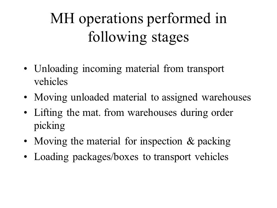 MH operations performed in following stages Unloading incoming material from transport vehicles Moving unloaded material to assigned warehouses Lifting the mat.
