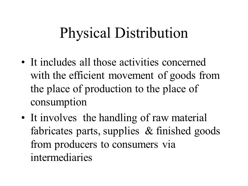 Physical Distribution It includes all those activities concerned with the efficient movement of goods from the place of production to the place of consumption It involves the handling of raw material fabricates parts, supplies & finished goods from producers to consumers via intermediaries