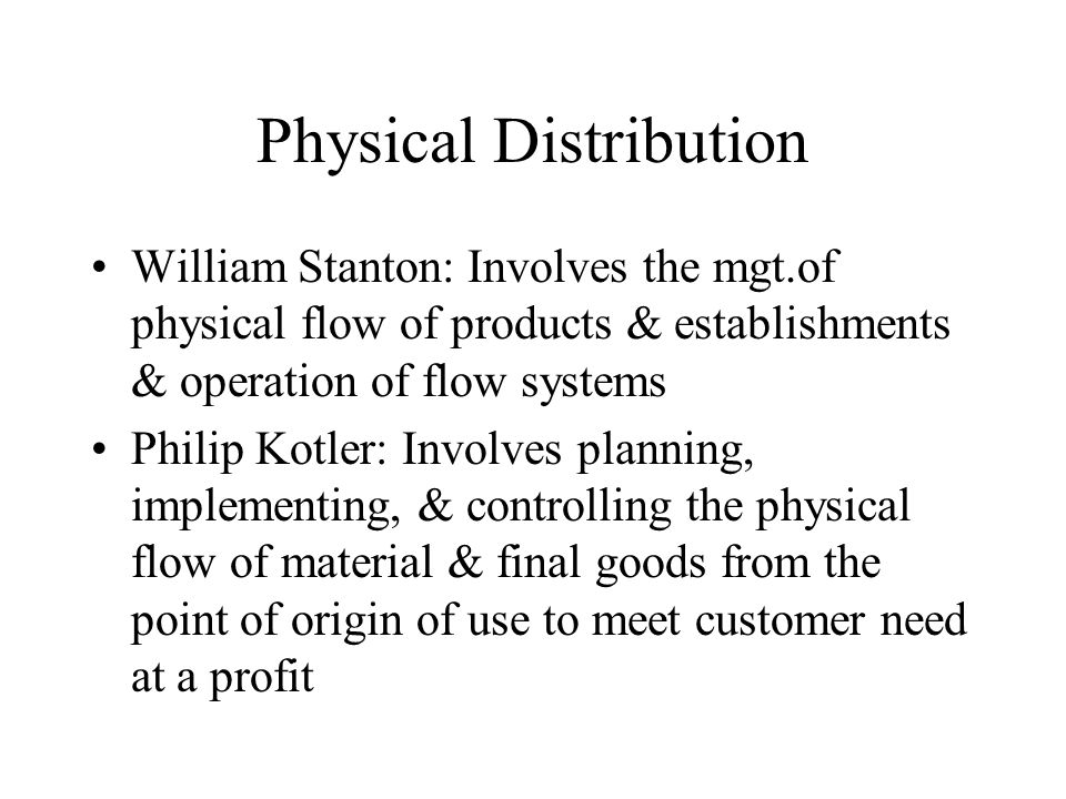Physical Distribution William Stanton: Involves the mgt.of physical flow of products & establishments & operation of flow systems Philip Kotler: Involves planning, implementing, & controlling the physical flow of material & final goods from the point of origin of use to meet customer need at a profit