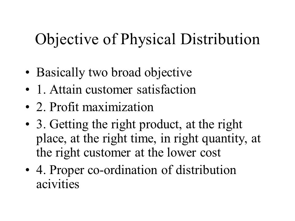Objective of Physical Distribution Basically two broad objective 1.