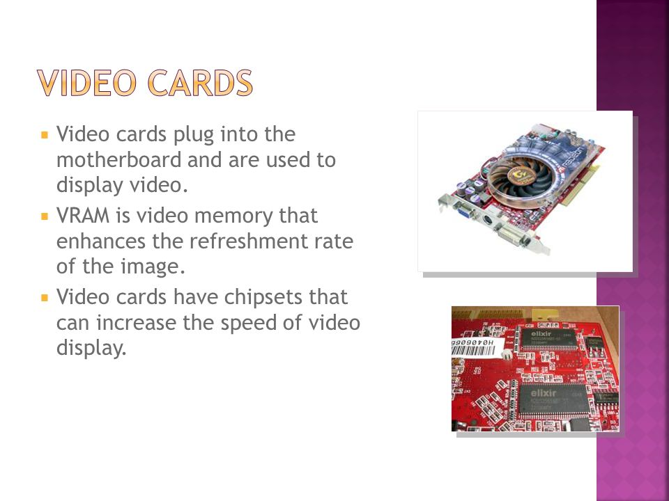  Video cards plug into the motherboard and are used to display video.