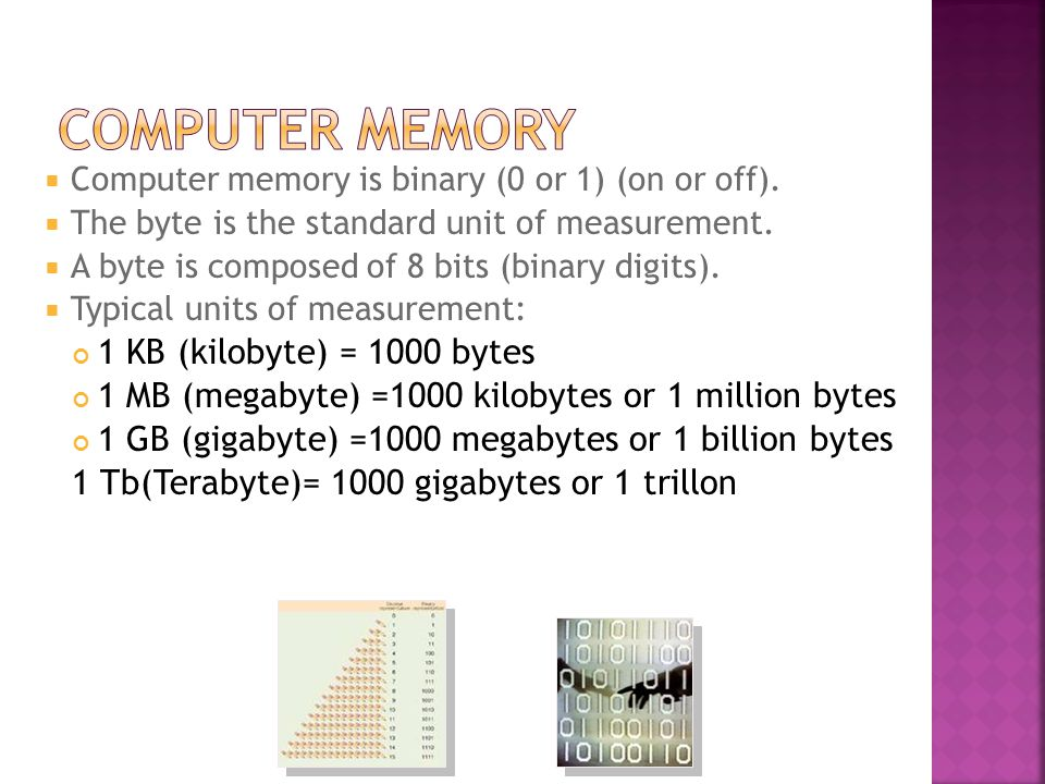  Computer memory is binary (0 or 1) (on or off).  The byte is the standard unit of measurement.