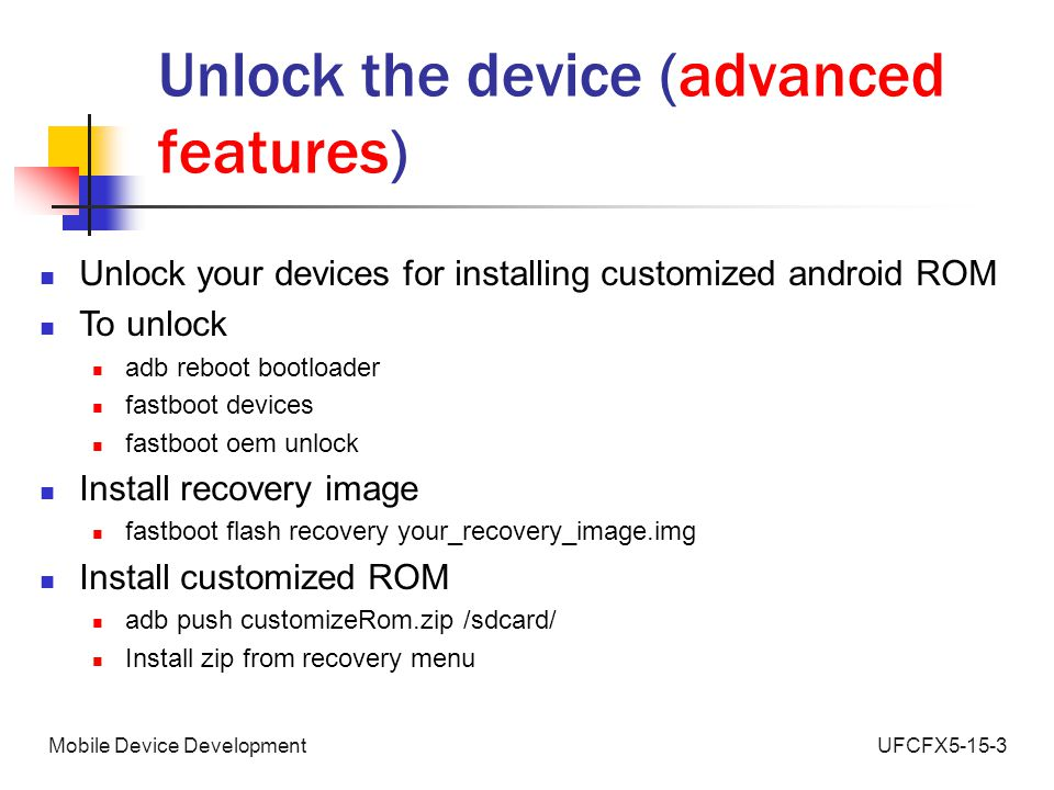 UFCFX5-15-3Mobile Device Development Unlock the device (advanced features) Unlock your devices for installing customized android ROM To unlock adb reboot bootloader fastboot devices fastboot oem unlock Install recovery image fastboot flash recovery your_recovery_image.img Install customized ROM adb push customizeRom.zip /sdcard/ Install zip from recovery menu