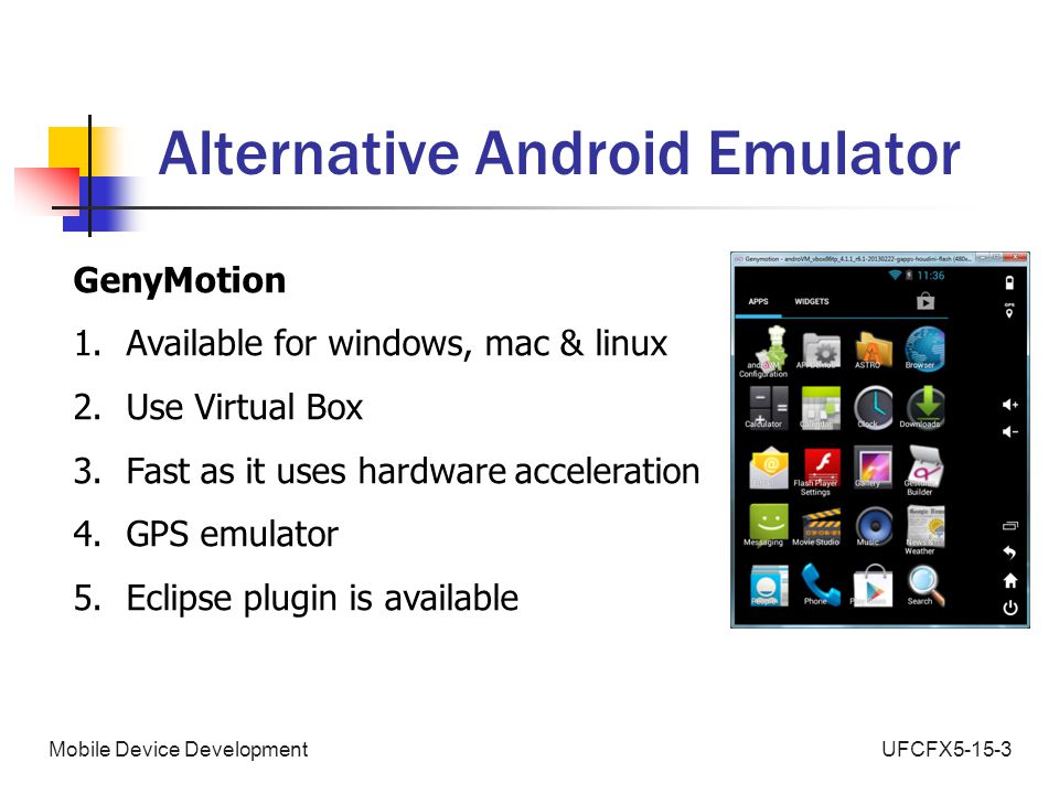 UFCFX5-15-3Mobile Device Development Alternative Android Emulator GenyMotion 1.Available for windows, mac & linux 2.Use Virtual Box 3.Fast as it uses hardware acceleration 4.GPS emulator 5.Eclipse plugin is available