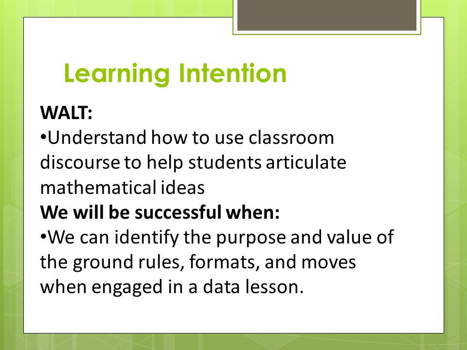 Learning Intention WALT: Understand how to use classroom discourse to help students articulate mathematical ideas We will be successful when: We can identify the purpose and value of the ground rules, formats, and moves when engaged in a data lesson.