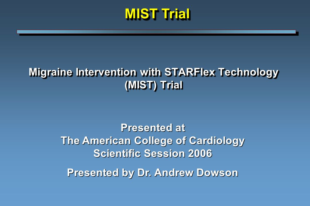 Migraine Intervention with STARFlex Technology (MIST) Trial Presented at The American College of Cardiology Scientific Session 2006 Presented by Dr.