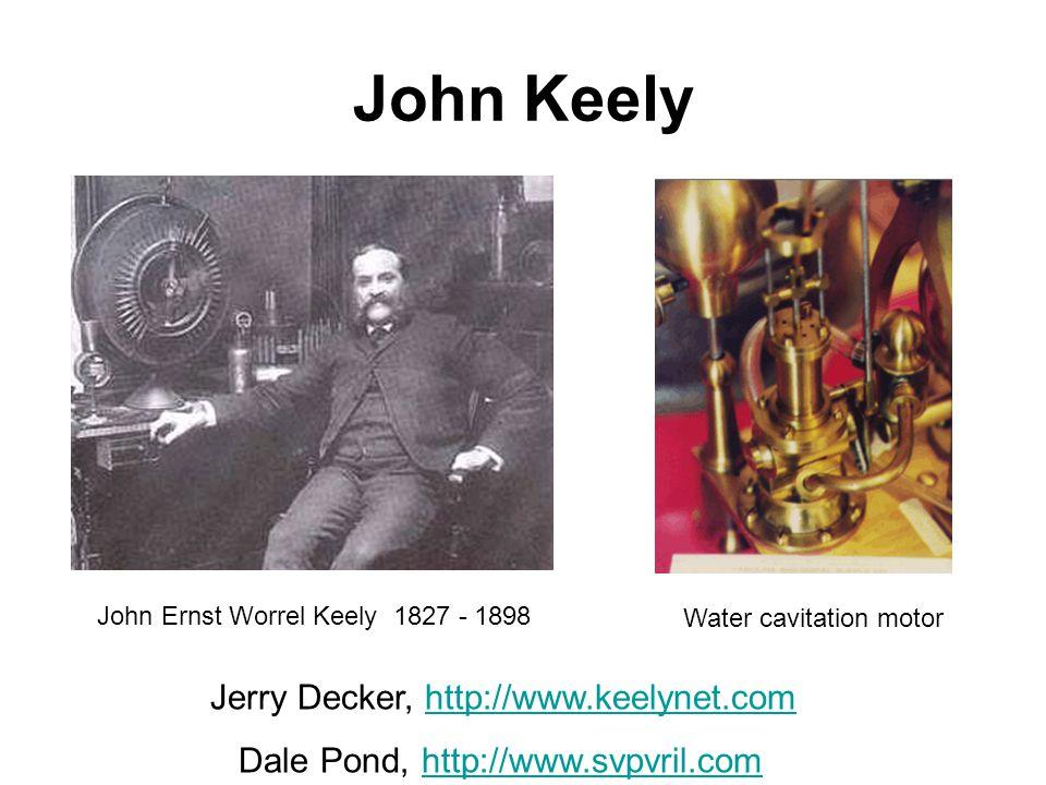 John Keely Jerry Decker, http://www.keelynet.comhttp://www.keelynet.com Dale Pond, http://www.svpvril.comhttp://www.svpvril.com John Ernst Worrel Keely 1827 - 1898 Water cavitation motor