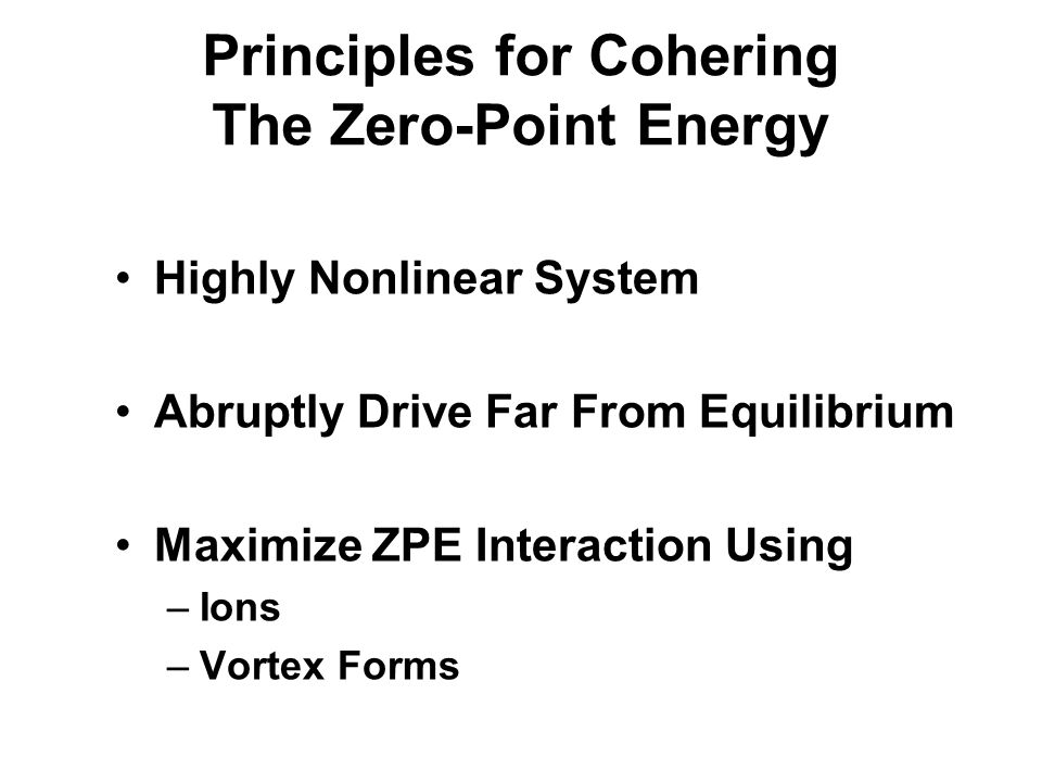 Principles for Cohering The Zero-Point Energy Highly Nonlinear System Abruptly Drive Far From Equilibrium Maximize ZPE Interaction Using –Ions –Vortex Forms