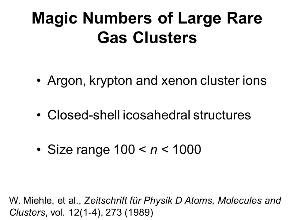 Magic Numbers of Large Rare Gas Clusters Argon, krypton and xenon cluster ions Closed-shell icosahedral structures Size range 100 < n < 1000 W.