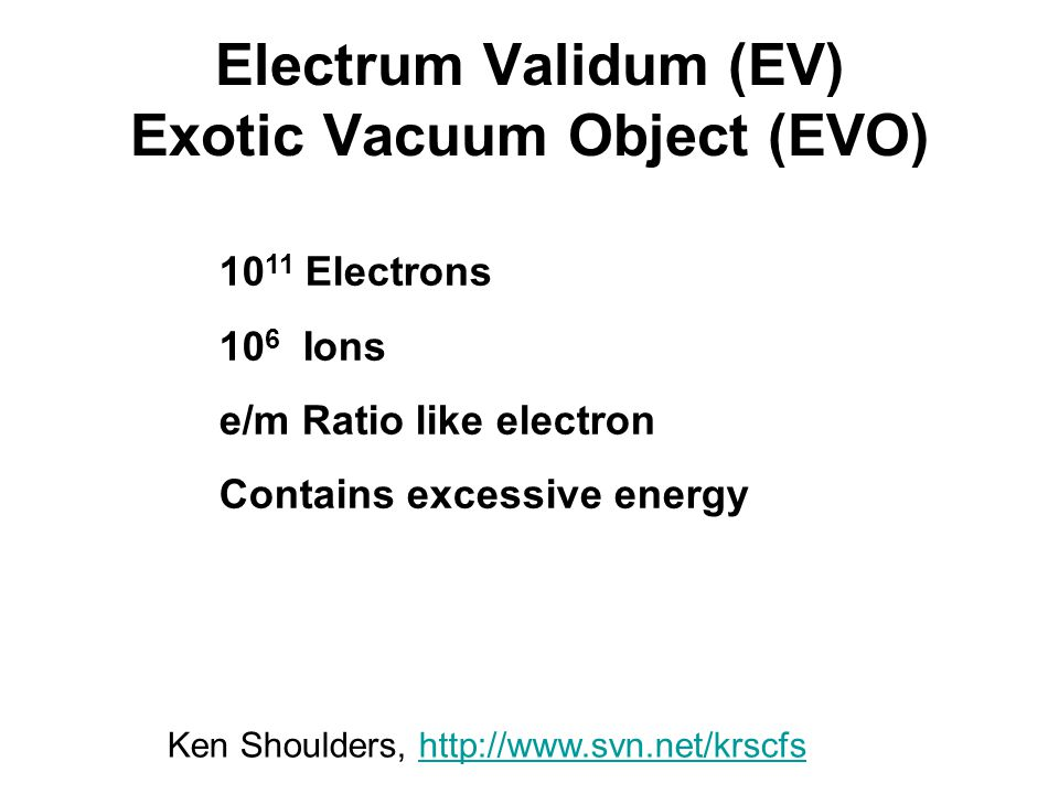 Electrum Validum (EV) Exotic Vacuum Object (EVO) 10 11 Electrons 10 6 Ions e/m Ratio like electron Contains excessive energy Ken Shoulders, http://www.svn.net/krscfshttp://www.svn.net/krscfs