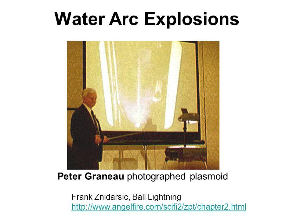 Water Arc Explosions Peter Graneau photographed plasmoid Frank Znidarsic, Ball Lightning http://www.angelfire.com/scifi2/zpt/chapter2.html http://www.angelfire.com/scifi2/zpt/chapter2.html