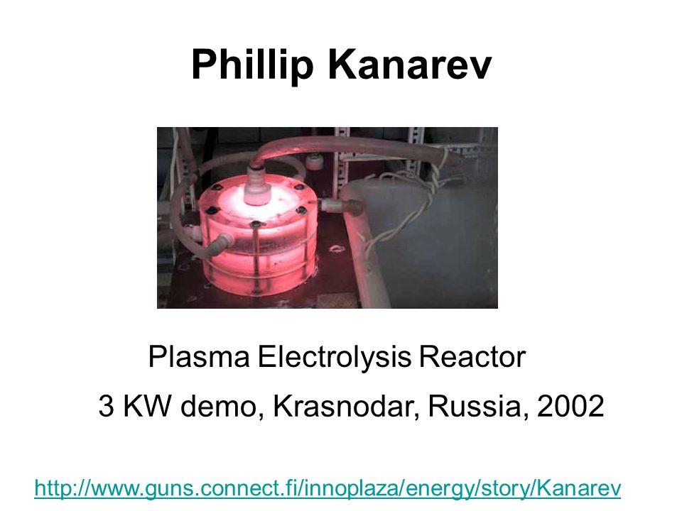 Phillip Kanarev Plasma Electrolysis Reactor 3 KW demo, Krasnodar, Russia, 2002 http://www.guns.connect.fi/innoplaza/energy/story/Kanarev