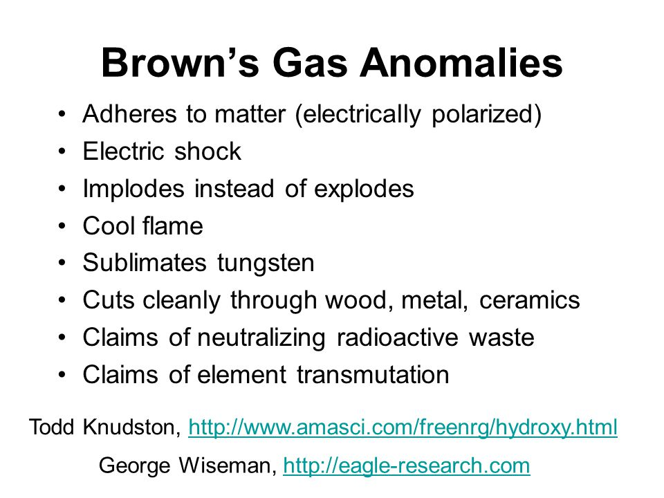 Brown's Gas Anomalies Adheres to matter (electrically polarized) Electric shock Implodes instead of explodes Cool flame Sublimates tungsten Cuts cleanly through wood, metal, ceramics Claims of neutralizing radioactive waste Claims of element transmutation Todd Knudston, http://www.amasci.com/freenrg/hydroxy.htmlhttp://www.amasci.com/freenrg/hydroxy.html George Wiseman, http://eagle-research.comhttp://eagle-research.com