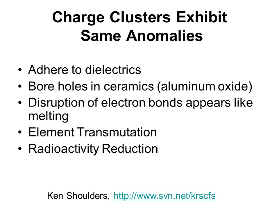 Charge Clusters Exhibit Same Anomalies Adhere to dielectrics Bore holes in ceramics (aluminum oxide) Disruption of electron bonds appears like melting Element Transmutation Radioactivity Reduction Ken Shoulders, http://www.svn.net/krscfshttp://www.svn.net/krscfs