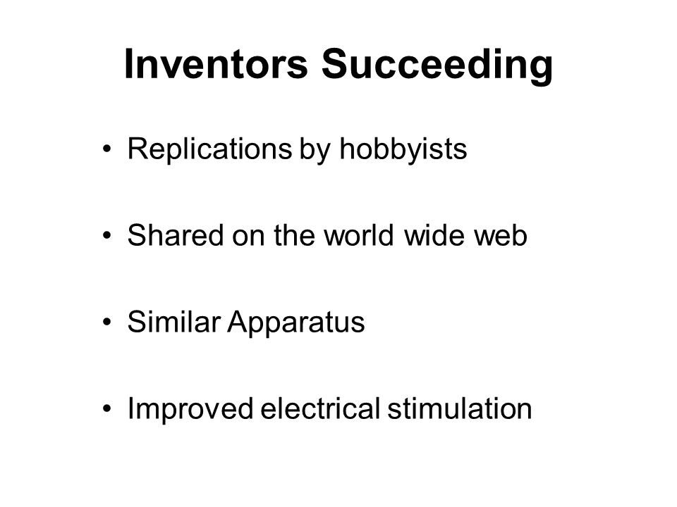 Inventors Succeeding Replications by hobbyists Shared on the world wide web Similar Apparatus Improved electrical stimulation