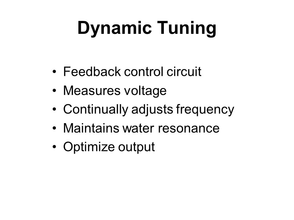 Dynamic Tuning Feedback control circuit Measures voltage Continually adjusts frequency Maintains water resonance Optimize output