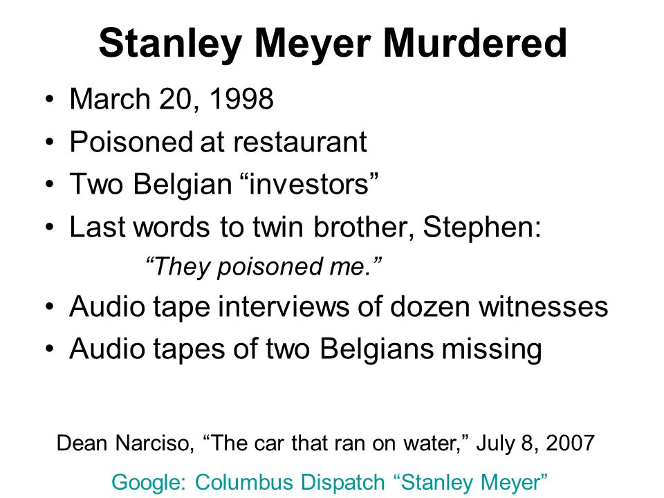 Stanley Meyer Murdered March 20, 1998 Poisoned at restaurant Two Belgian investors Last words to twin brother, Stephen: They poisoned me. Audio tape interviews of dozen witnesses Audio tapes of two Belgians missing Dean Narciso, The car that ran on water, July 8, 2007 Google: Columbus Dispatch Stanley Meyer