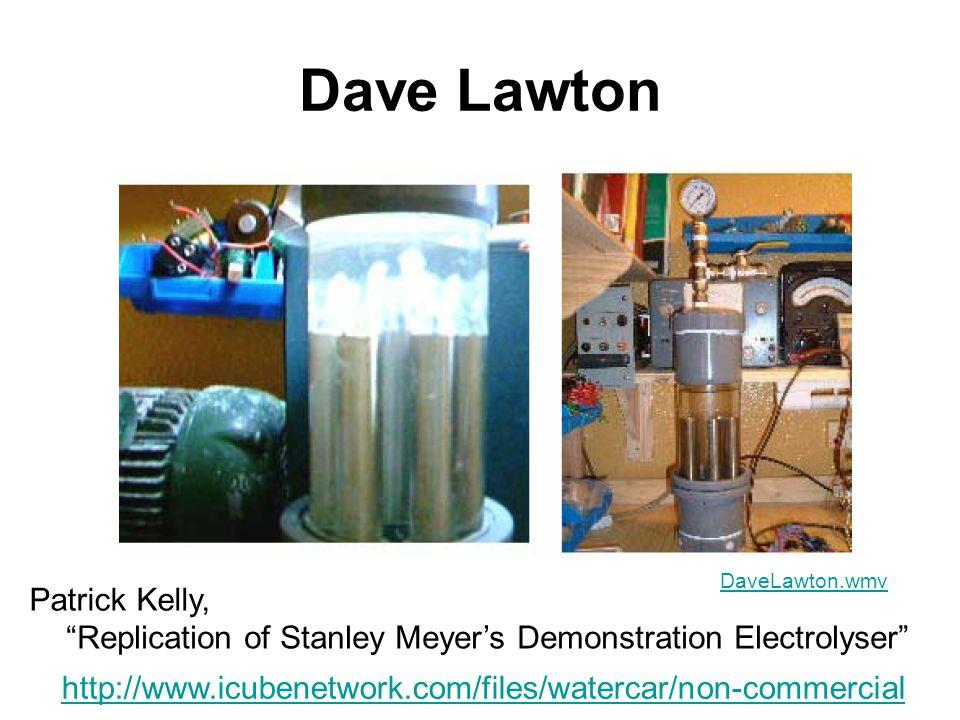 Dave Lawton http://www.icubenetwork.com/files/watercar/non-commercial DaveLawton.wmv Replication of Stanley Meyer's Demonstration Electrolyser Patrick Kelly,