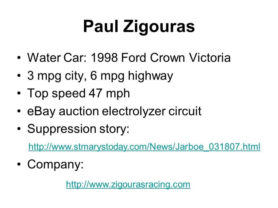 Paul Zigouras Water Car: 1998 Ford Crown Victoria 3 mpg city, 6 mpg highway Top speed 47 mph eBay auction electrolyzer circuit Suppression story: Company: http://www.stmarystoday.com/News/Jarboe_031807.html http://www.zigourasracing.com