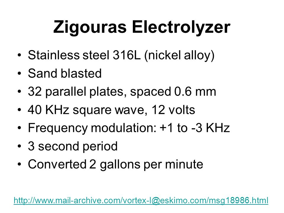 Zigouras Electrolyzer Stainless steel 316L (nickel alloy) Sand blasted 32 parallel plates, spaced 0.6 mm 40 KHz square wave, 12 volts Frequency modulation: +1 to -3 KHz 3 second period Converted 2 gallons per minute http://www.mail-archive.com/vortex-l@eskimo.com/msg18986.html