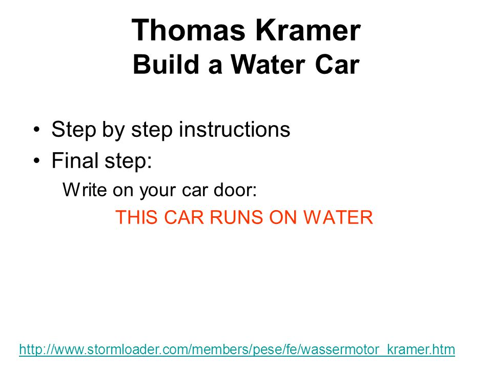 Thomas Kramer Build a Water Car Step by step instructions Final step: Write on your car door: THIS CAR RUNS ON WATER http://www.stormloader.com/members/pese/fe/wassermotor_kramer.htm