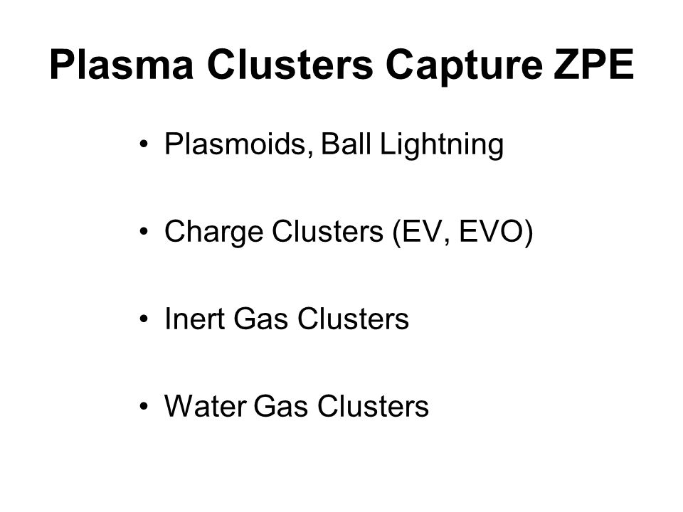 Plasma Clusters Capture ZPE Plasmoids, Ball Lightning Charge Clusters (EV, EVO) Inert Gas Clusters Water Gas Clusters