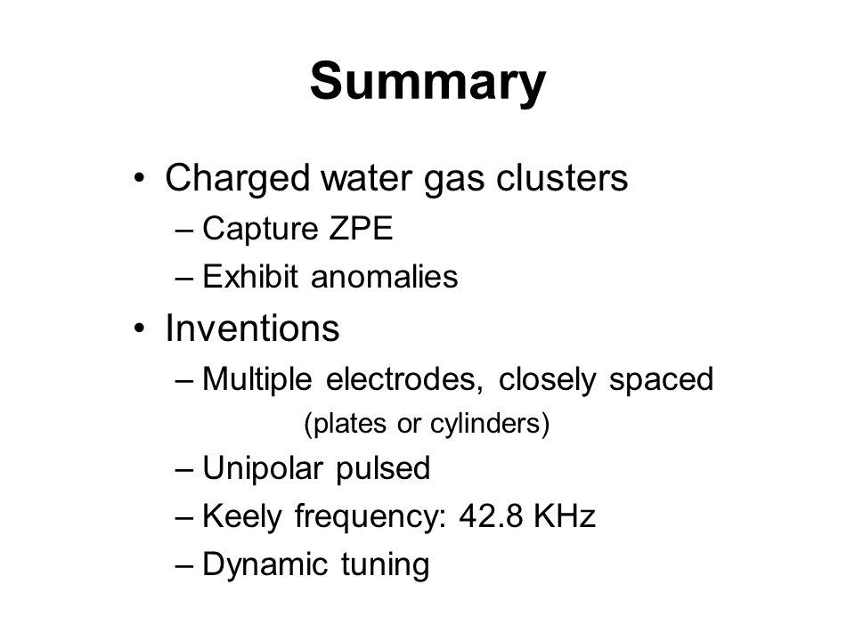 Summary Charged water gas clusters –Capture ZPE –Exhibit anomalies Inventions –Multiple electrodes, closely spaced (plates or cylinders) –Unipolar pulsed –Keely frequency: 42.8 KHz –Dynamic tuning