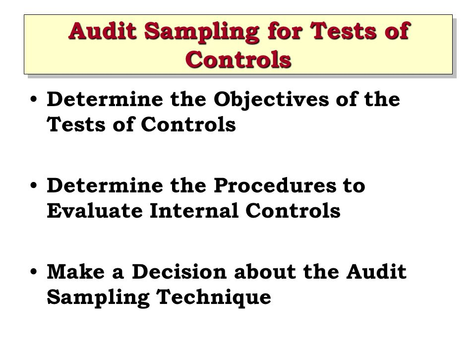 Audit Sampling for Tests of Controls Determine the Objectives of the Tests of Controls Determine the Procedures to Evaluate Internal Controls Make a Decision about the Audit Sampling Technique