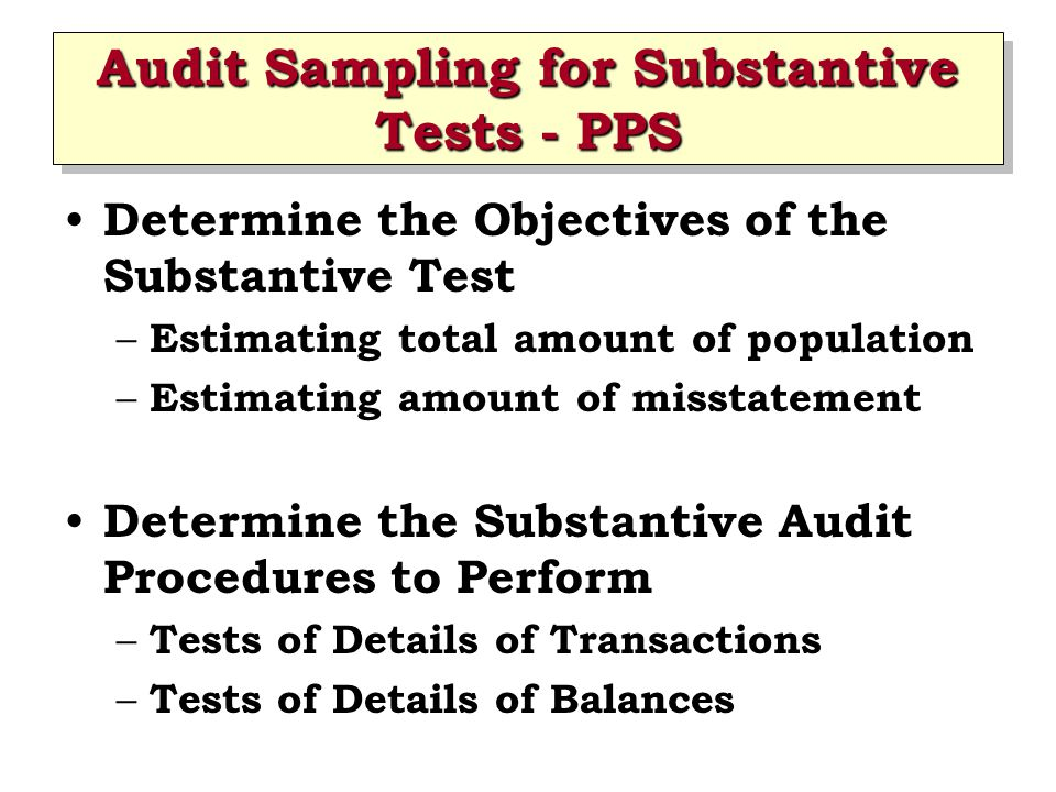 Audit Sampling for Substantive Tests - PPS Determine the Objectives of the Substantive Test – Estimating total amount of population – Estimating amount of misstatement Determine the Substantive Audit Procedures to Perform – Tests of Details of Transactions – Tests of Details of Balances