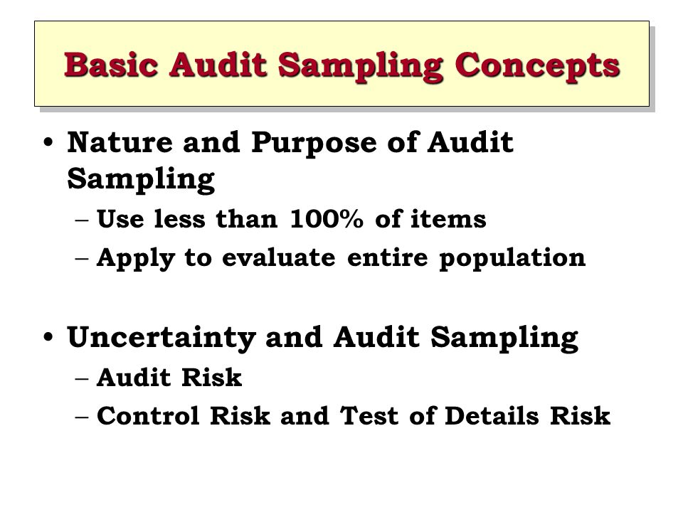 Basic Audit Sampling Concepts Nature and Purpose of Audit Sampling – Use less than 100% of items – Apply to evaluate entire population Uncertainty and Audit Sampling – Audit Risk – Control Risk and Test of Details Risk