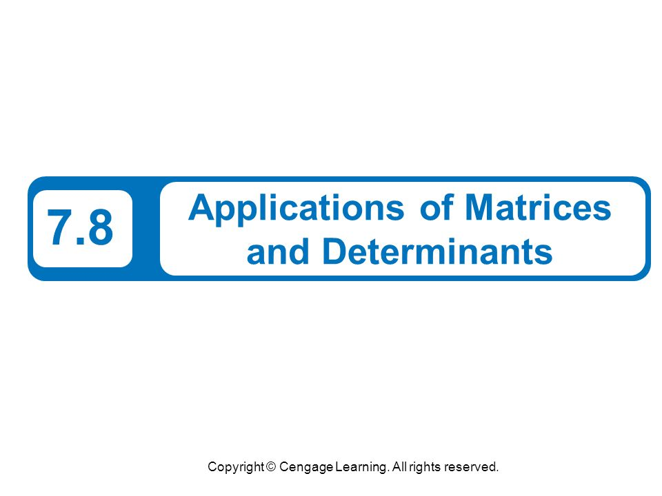 Copyright © Cengage Learning. All rights reserved. 7.8 Applications of Matrices and Determinants