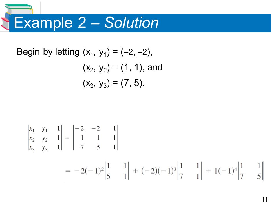 11 Example 2 – Solution Begin by letting (x 1, y 1 ) = ( –2, –2 ), (x 2, y 2 ) = (1, 1), and (x 3, y 3 ) = (7, 5).
