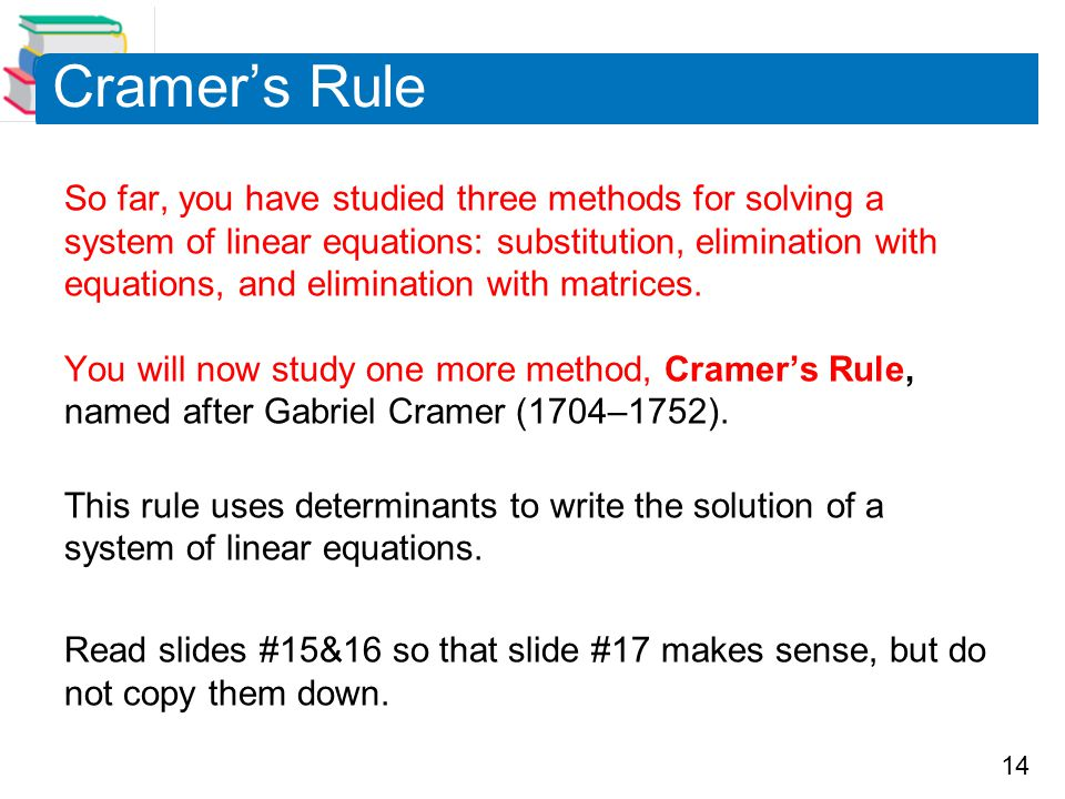 14 Cramer's Rule So far, you have studied three methods for solving a system of linear equations: substitution, elimination with equations, and elimination with matrices.