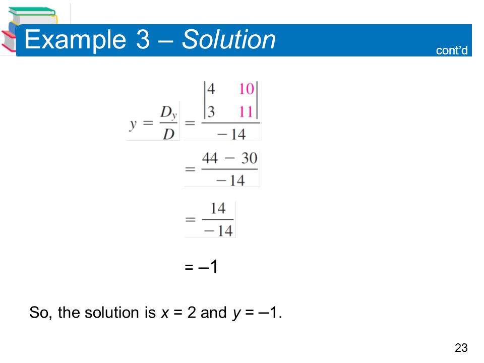 23 = –1 So, the solution is x = 2 and y = – 1. Example 3 – Solution cont'd