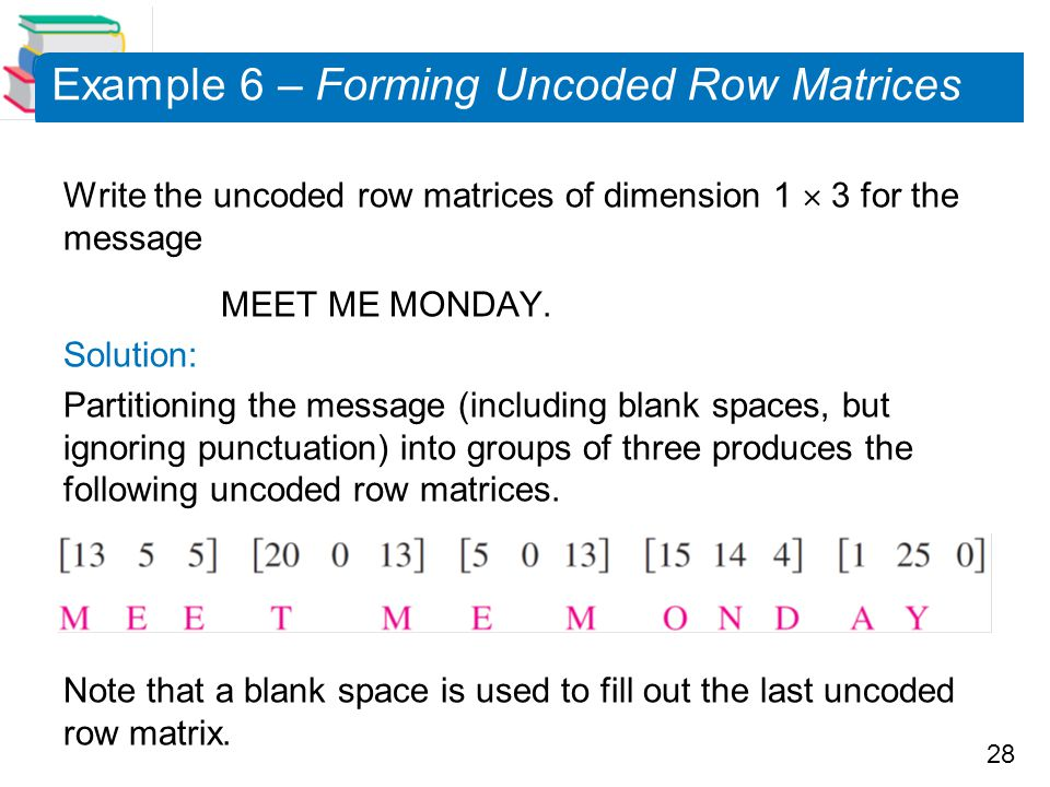 28 Example 6 – Forming Uncoded Row Matrices Write the uncoded row matrices of dimension 1  3 for the message MEET ME MONDAY.