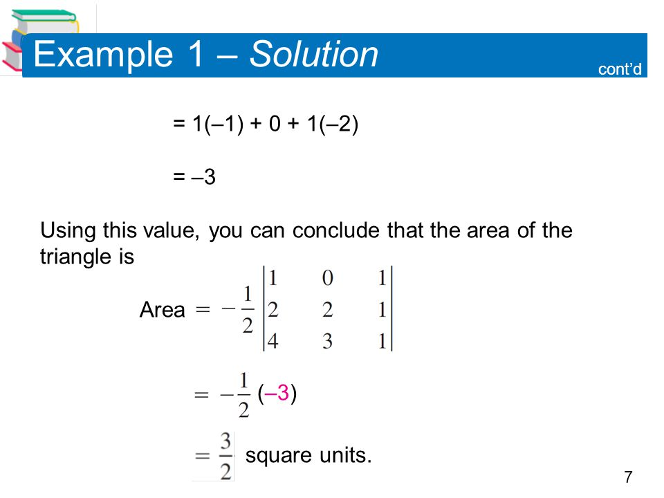 7 Example 1 – Solution = 1(–1) (–2) = –3 Using this value, you can conclude that the area of the triangle is Area (–3) square units.