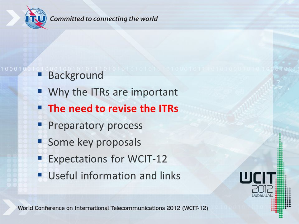  Background  Why the ITRs are important  The need to revise the ITRs  Preparatory process  Some key proposals  Expectations for WCIT-12  Useful information and links