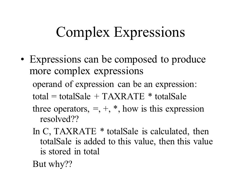 Complex Expressions Expressions can be composed to produce more complex expressions operand of expression can be an expression: total = totalSale + TAXRATE * totalSale three operators, =, +, *, how is this expression resolved .