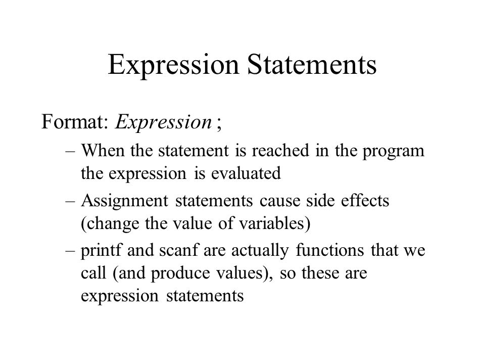 Expression Statements Format: Expression ; –When the statement is reached in the program the expression is evaluated –Assignment statements cause side effects (change the value of variables) –printf and scanf are actually functions that we call (and produce values), so these are expression statements