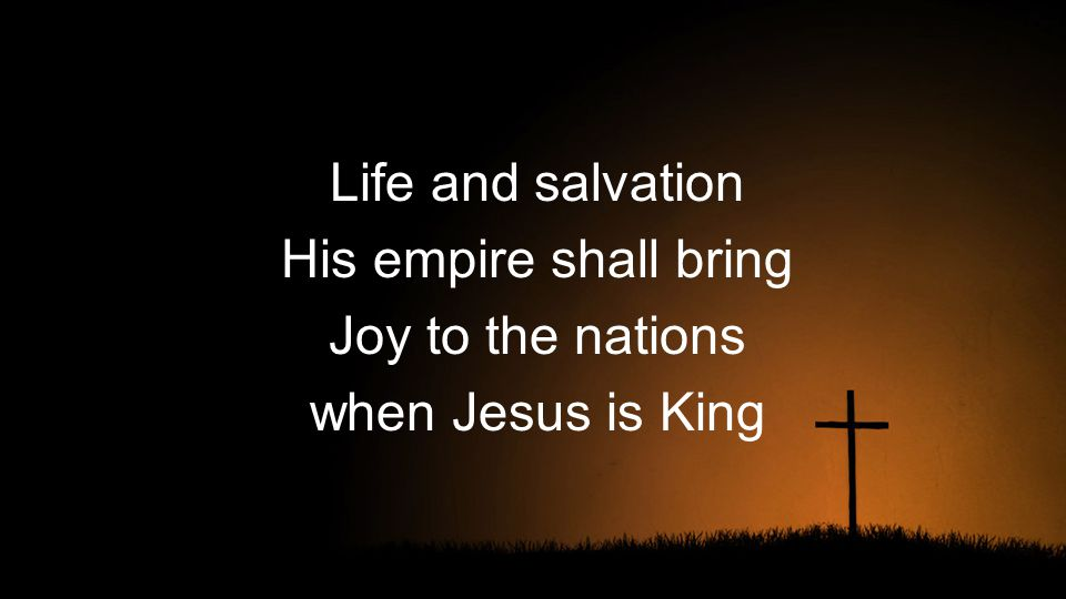 Life and salvation His empire shall bring Joy to the nations when Jesus is King