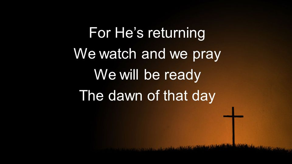 For He's returning We watch and we pray We will be ready The dawn of that day