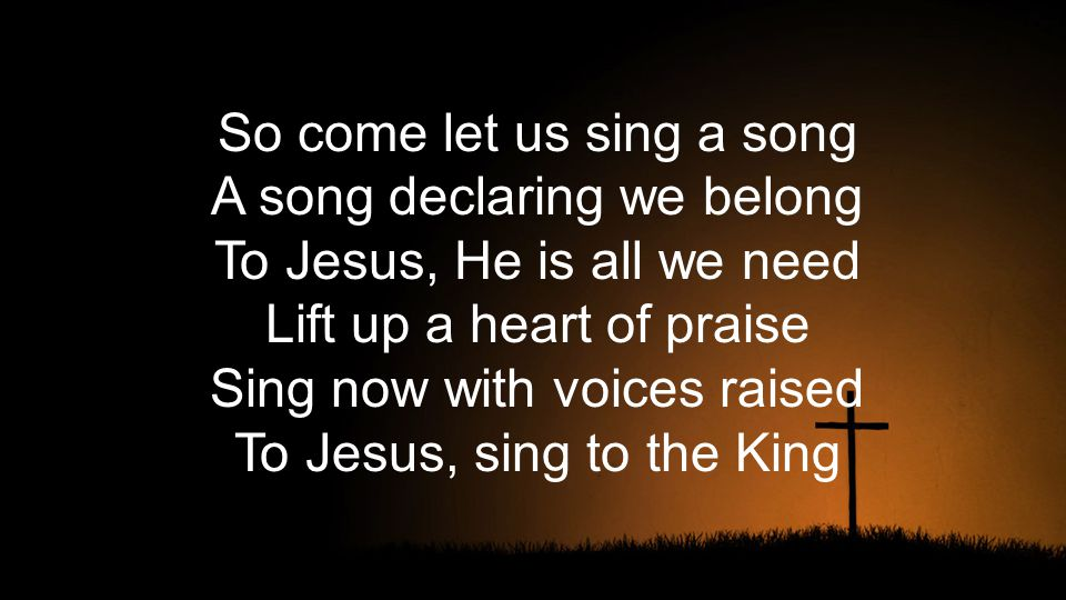 So come let us sing a song A song declaring we belong To Jesus, He is all we need Lift up a heart of praise Sing now with voices raised To Jesus, sing to the King