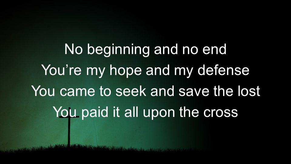 No beginning and no end You're my hope and my defense You came to seek and save the lost You paid it all upon the cross