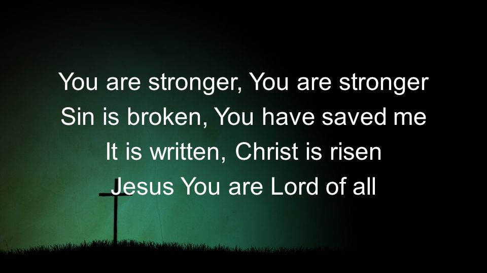 You are stronger, You are stronger Sin is broken, You have saved me It is written, Christ is risen Jesus You are Lord of all