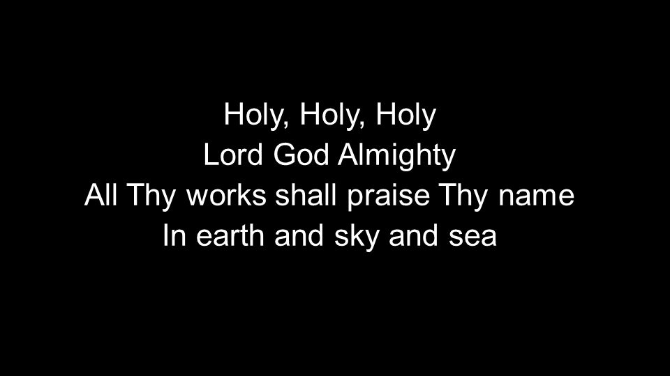 Holy, Holy, Holy Lord God Almighty All Thy works shall praise Thy name In earth and sky and sea Holy, Holy, Holy Lord God Almighty All Thy works shall praise Thy name In earth and sky and sea